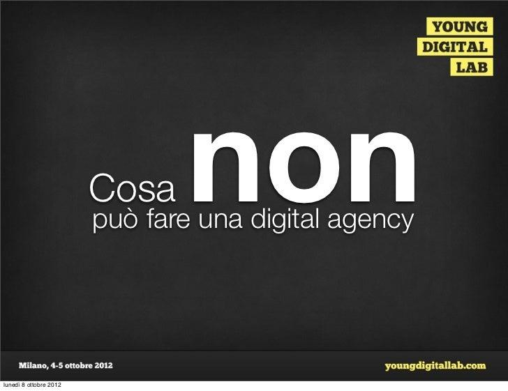 Cosa   non                        può fare una digital agencylunedì 8 ottobre 2012