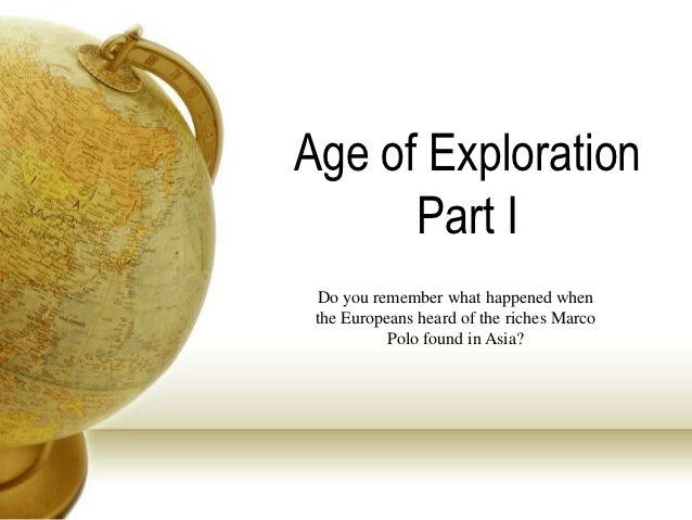 Age of Exploration      Part I Do you remember what happened when the Europeans heard of the riches Marco           Polo f...