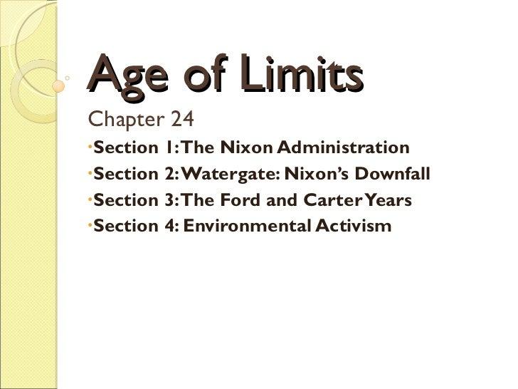 Age of Limits <ul><li>Chapter 24 </li></ul><ul><li>Section 1: The Nixon Administration </li></ul><ul><li>Section 2: Waterg...