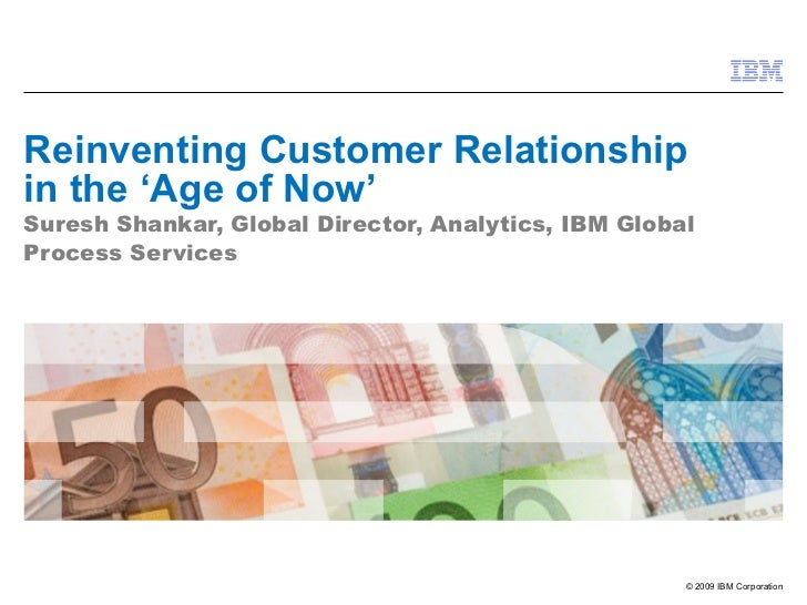 Reinventing Customer Relationship in the 'Age of Now' Suresh Shankar, Global Director, Analytics, IBM Global Process Servi...