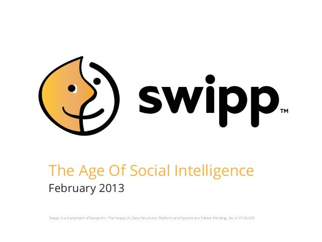 The Age Of Social IntelligenceFebruary 2013Swipp is a trademark of Swipp Inc. The Swipp UI, Data Structure, Platform and S...