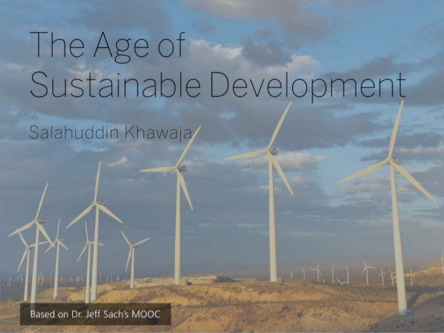 The Age of Sustainable Development Salahuddin Khawaja  Based on Dr. Jeff Sach's MOOC