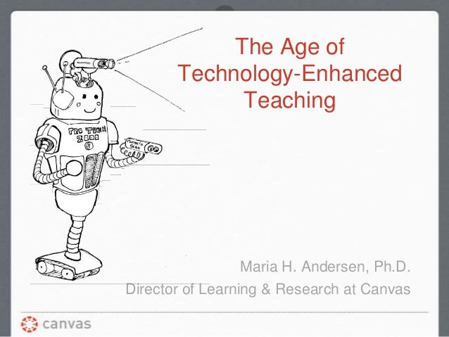 The Age of Technology-Enhanced Teaching Maria H. Andersen, Ph.D. Director of Learning & Research at Canvas