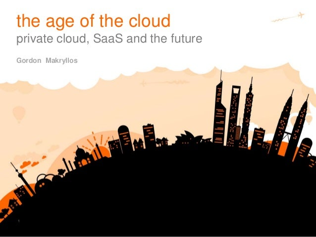 1 Gordon Makryllos the age of the cloud private cloud, SaaS and the future