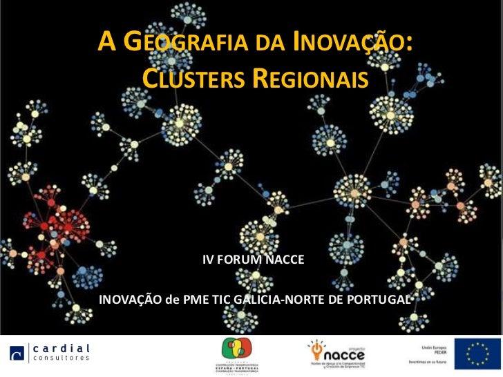 A GEOGRAFIA DA INOVAÇÃO:   CLUSTERS REGIONAIS              IV FORUM NACCEINOVAÇÃO de PME TIC GALICIA-NORTE DE PORTUGAL