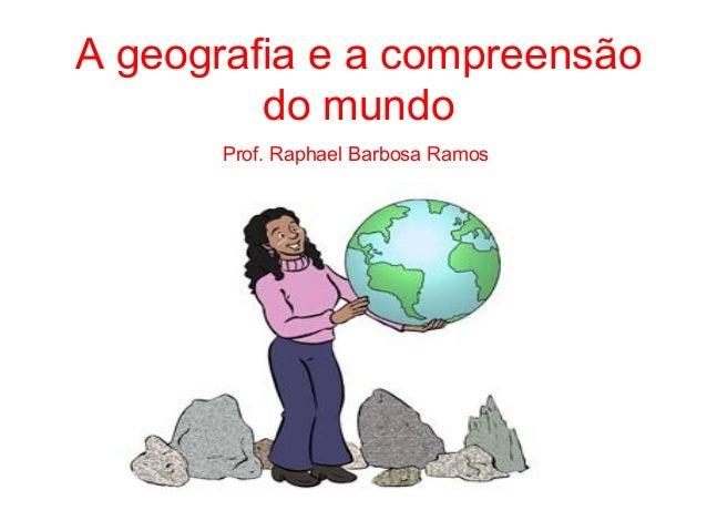 A geografia e a compreensãodo mundoProf. Raphael Barbosa Ramos