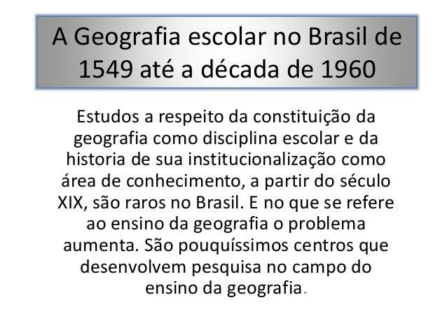 A Geografia escolar no Brasil de 1549 até a década de 1960 Estudos a respeito da constituição da geografia como disciplina...