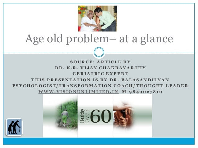 problem of old age That accompanies ageing these changes are for the most part deleterious and eventually lead to the death of the organism the aim of the study was to assess the geriatric problems among inmates of old age home the data were generated by using structured interview schedule random sampling technique was adopted.