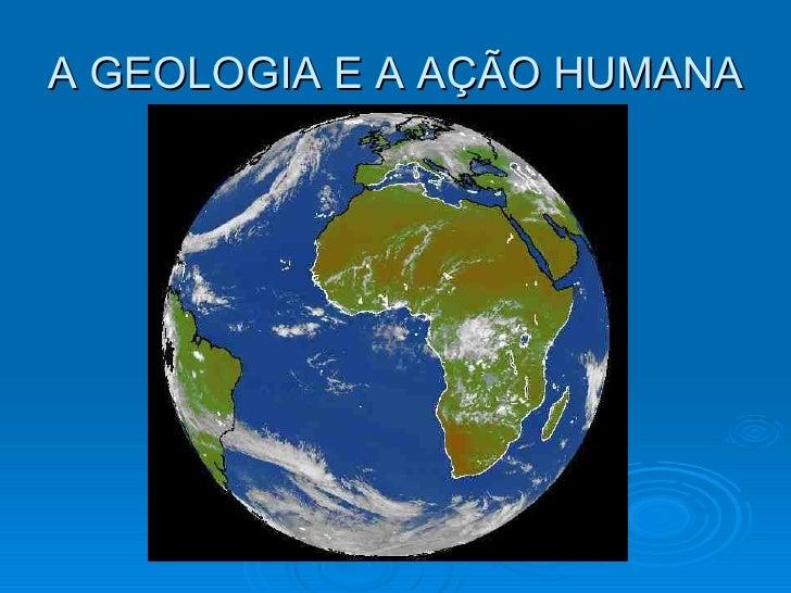 A GEOLOGIA E A AÇÃO HUMANA