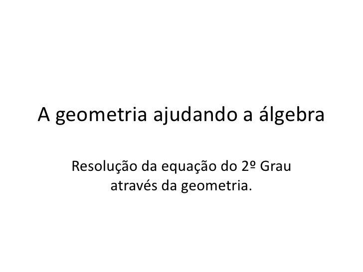 A geometria ajudando a álgebra<br />Resolução da equação do 2º Grau através da geometria.<br />
