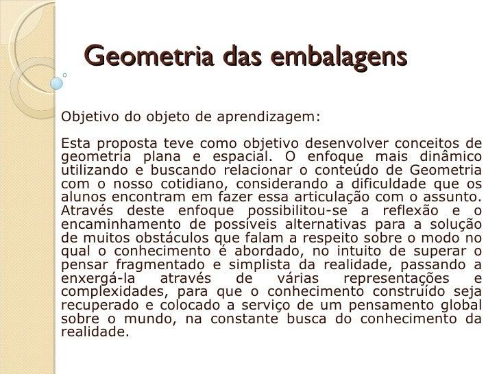 Geometria das embalagens  Objetivo do objeto de aprendizagem:  Esta proposta teve como objetivo desenvolver conceitos de...