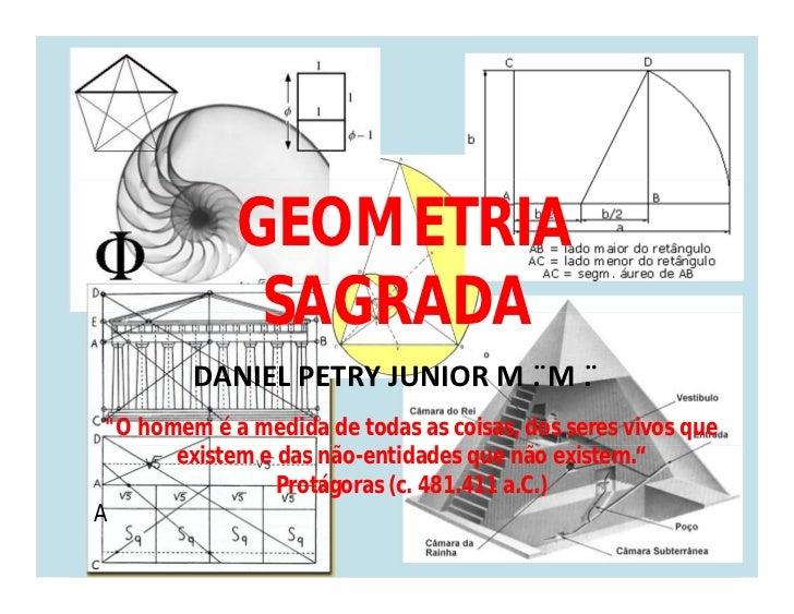 """GEOMETRIA              SAGRADA         DANIEL PETRY JUNIOR M . ̈M . ̈ """"O homem é a medida de todas as coisas, dos seres vi..."""