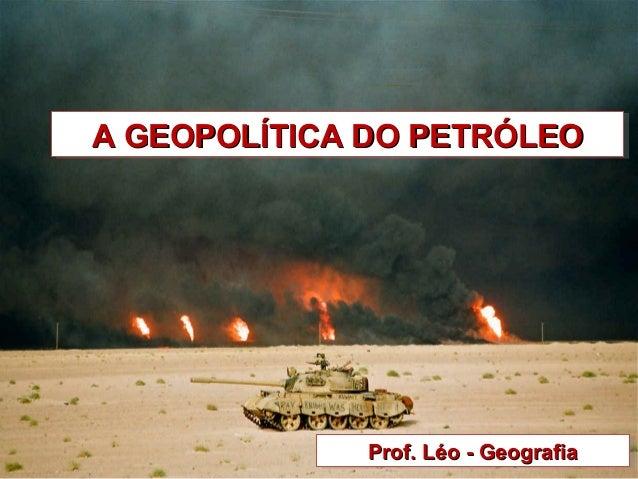 A GEOPOLÍTICA DO PETRÓLEOA GEOPOLÍTICA DO PETRÓLEOA GEOPOLÍTICA DO PETRÓLEOA GEOPOLÍTICA DO PETRÓLEO Prof. Léo - Geografia...
