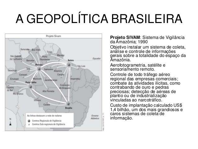 A GEOPOLÍTICA BRASILEIRA • Projeto SIVAM: Sistema de Vigilância da Amazônia; 1990 • Objetivo instalar um sistema de coleta...