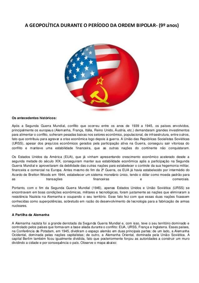 A GEOPOLÍTICA DURANTE O PERÍODO DA ORDEM BIPOLAR- (9º anos)  Os antecedentes históricos: Após a Segunda Guerra Mundial, co...