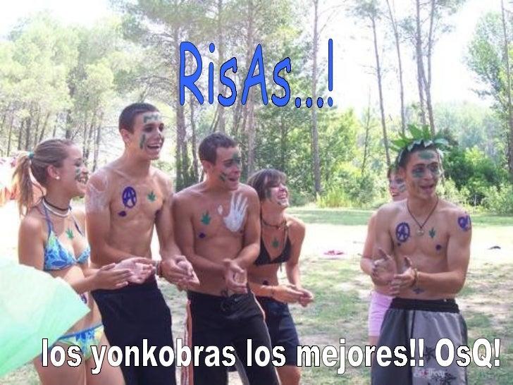 RisAs...! los yonkobras los mejores!! OsQ!