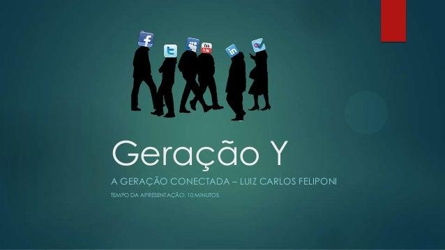Geração Y A GERAÇÃO CONECTADA – LUIZ CARLOS FELIPONI TEMPO DA APRESENTAÇÃO: 10 MINUTOS
