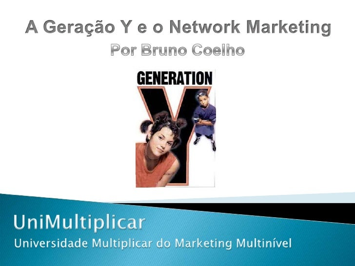 A Geração Y e o Network Marketing<br />Por Bruno Coelho<br />UniMultiplicar<br />Universidade Multiplicar do Marketing Mul...