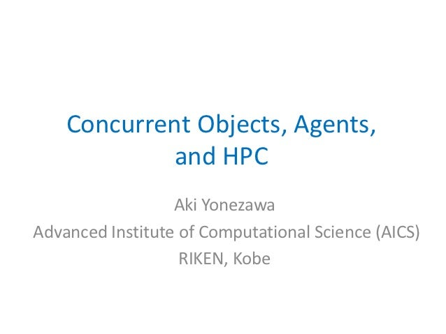 Concurrent Objects, Agents,             and HPC                  Aki YonezawaAdvanced Institute of Computational Science (...