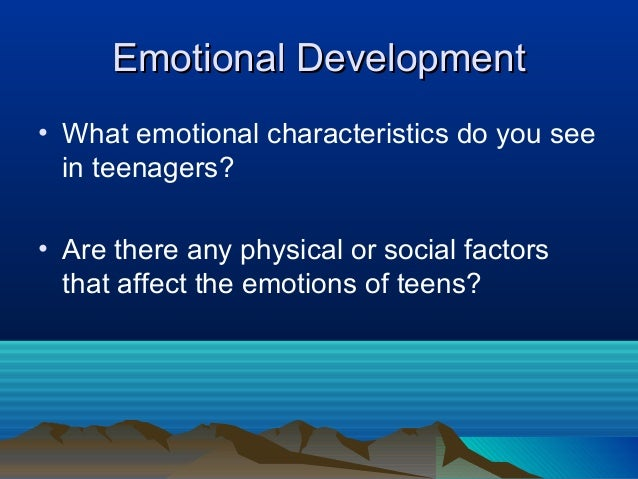 Emotional Development• What emotional characteristics do you see  in teenagers?• Are there any physical or social factors ...