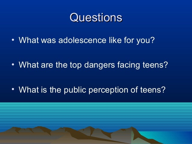 Questions• What was adolescence like for you?• What are the top dangers facing teens?• What is the public perception of te...