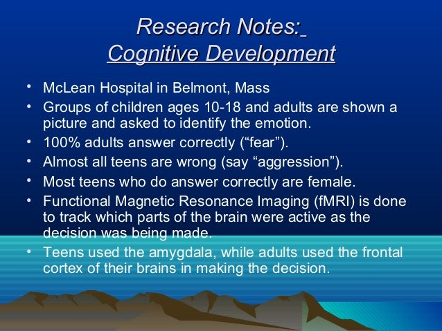 Research Notes:           Cognitive Development• McLean Hospital in Belmont, Mass• Groups of children ages 10-18 and adult...