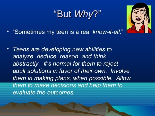 """""""But Why?""""• """"Sometimes my teen is a real know-it-all.""""• Teens are developing new abilities to  analyze, deduce, reason, an..."""