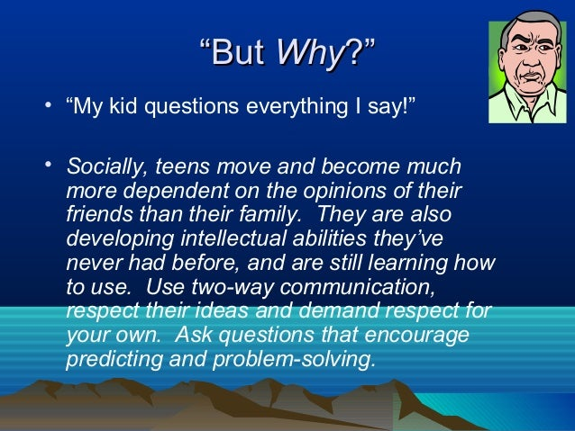 """""""But Why?""""• """"My kid questions everything I say!""""• Socially, teens move and become much  more dependent on the opinions of ..."""