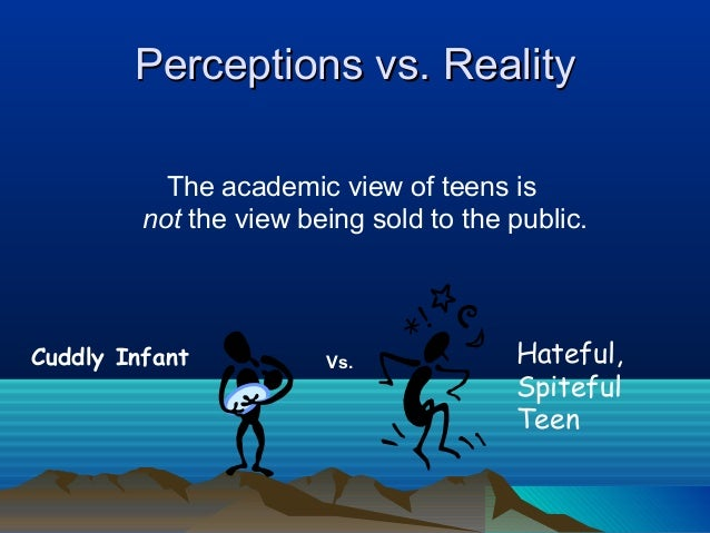Perceptions vs. Reality           The academic view of teens is         not the view being sold to the public.Cuddly Infan...
