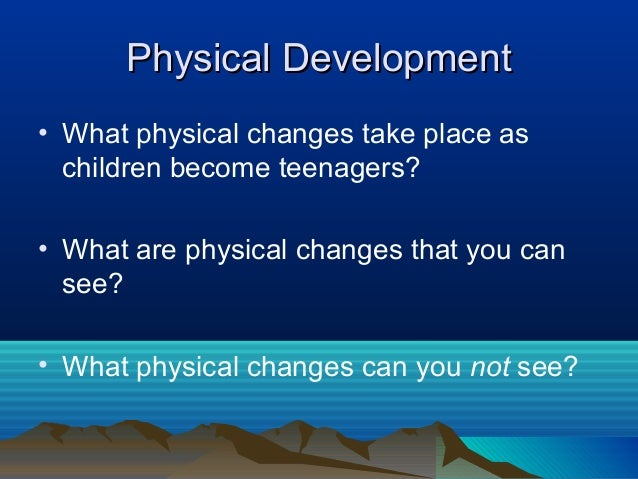 Physical Development• What physical changes take place as  children become teenagers?• What are physical changes that you ...