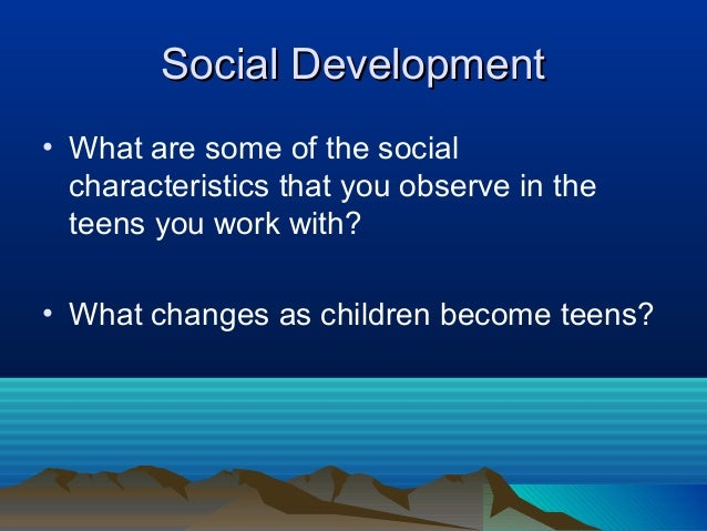 Social Development• What are some of the social  characteristics that you observe in the  teens you work with?• What chang...