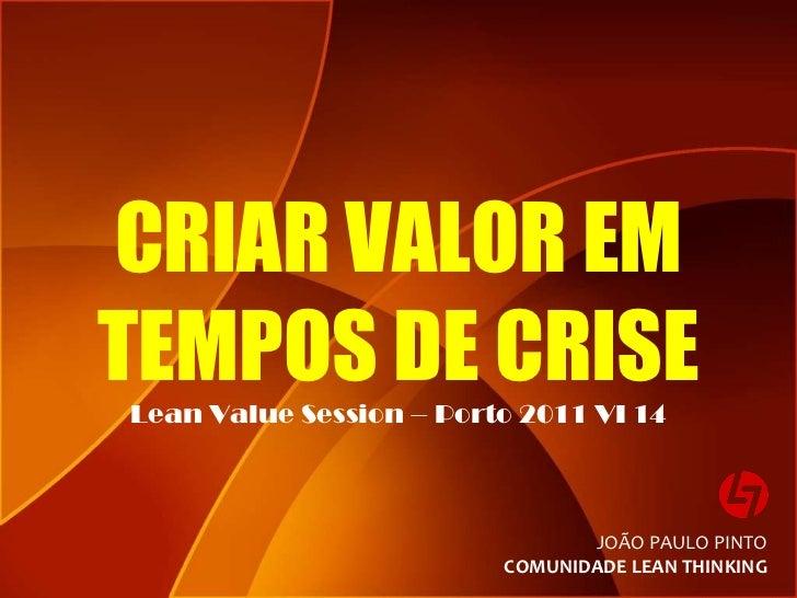 CRIAR VALOR EM TEMPOS DE CRISE Lean Value Session – Porto 2011 VI 14 JOÃO PAULO PINTO COMUNIDADE LEAN THINKING