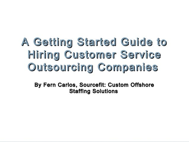 A Getting Started Guide to Hiring Customer Service Outsourcing Companies By Fern Carlos, Sourcefit: Custom Offshore Staffi...