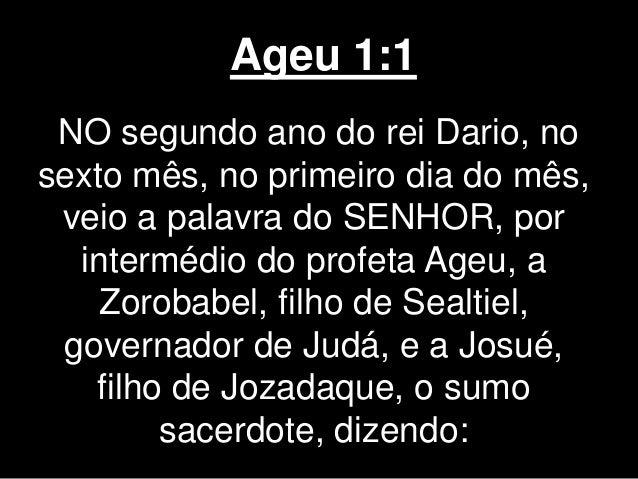Ageu 1:1 NO segundo ano do rei Dario, no sexto mês, no primeiro dia do mês, veio a palavra do SENHOR, por intermédio do pr...