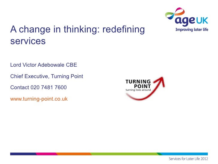 A change in thinking: redefiningservicesLord Victor Adebowale CBEChief Executive, Turning PointContact 020 7481 7600www.tu...