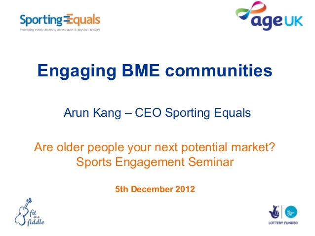 Engaging BME communities     Arun Kang – CEO Sporting EqualsAre older people your next potential market?       Sports Enga...
