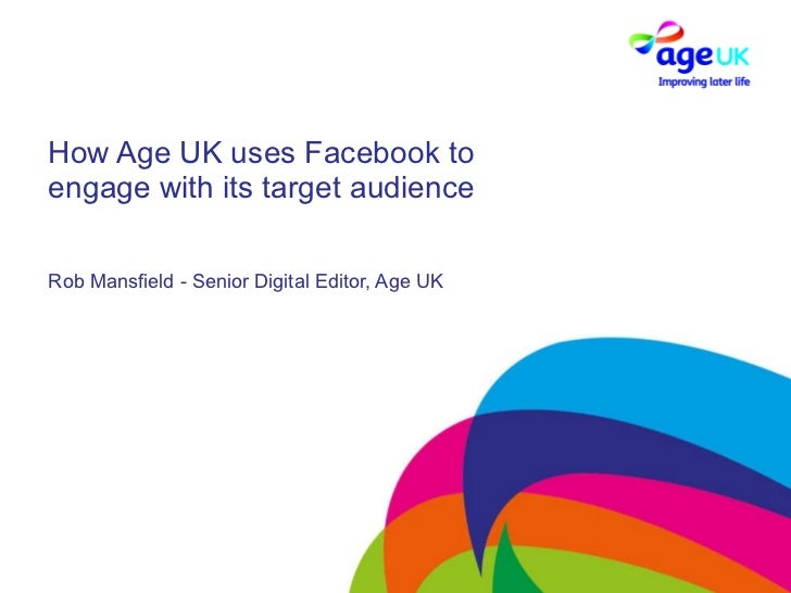 How Age UK uses Facebook to engage with its target audience Rob Mansfield - Senior Digital Editor, Age UK