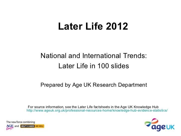 Later Life 2012 <ul><li>National and International Trends: </li></ul><ul><li>Later Life in 100 slides </li></ul><ul><li>Pr...