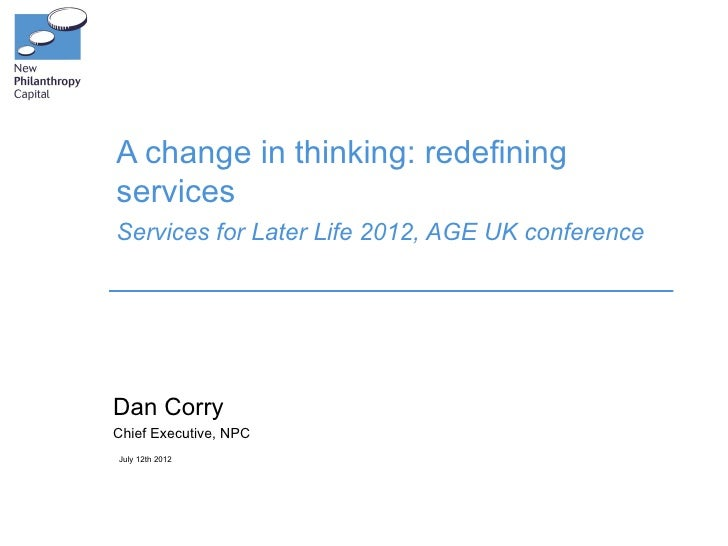 A change in thinking: redefiningservicesServices for Later Life 2012, AGE UK conferenceDan CorryChief Executive, NPCJuly 1...