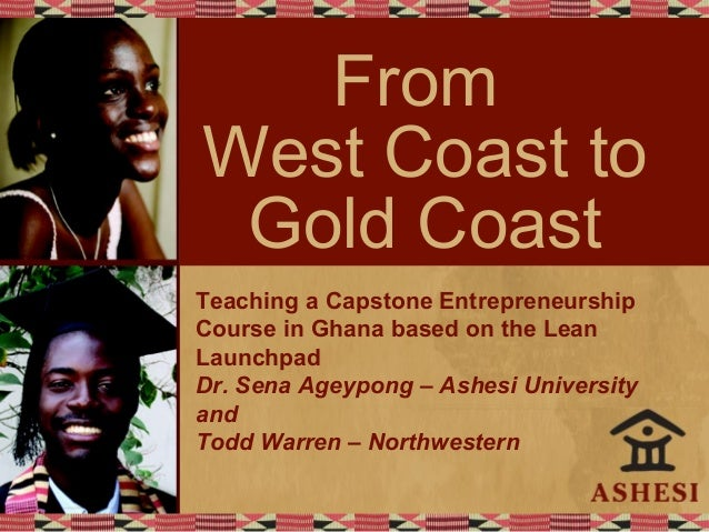 From West Coast to Gold Coast Teaching a Capstone Entrepreneurship Course in Ghana based on the Lean Launchpad Dr. Sena Ag...
