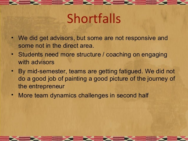 Shortfalls • We did get advisors, but some are not responsive and some not in the direct area. • Students need more struct...
