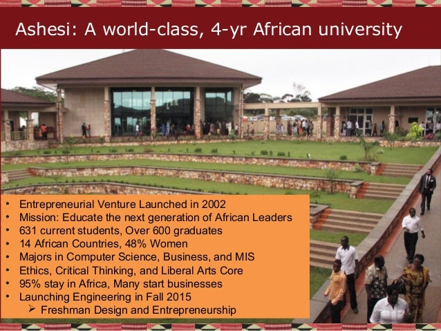 Ashesi: A world-class, 4-yr African university • Entrepreneurial Venture Launched in 2002 • Mission: Educate the next gene...