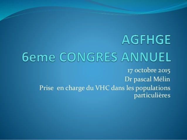 17 octobre 2015 Dr pascal Mélin Prise en charge du VHC dans les populations particulières