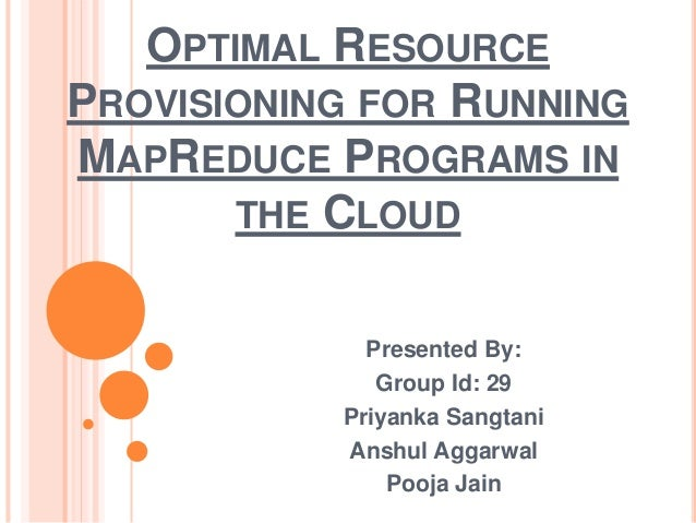 OPTIMAL RESOURCE PROVISIONING FOR RUNNING MAPREDUCE PROGRAMS IN THE CLOUD Presented By: Group Id: 29 Priyanka Sangtani Ans...