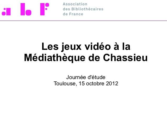 Les jeux vidéo à laMédiathèque de Chassieu          Journée détude     Toulouse, 15 octobre 2012