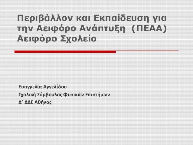 Ευαγγελία Αγγελίδου Σχολική Σύμβουλος Φυσικών Επιστήμων Δ′ ΔΔΕ Αθήνας Περιβάλλον και Εκπαίδευση για την Αειφόρο Ανάπτυξη (...