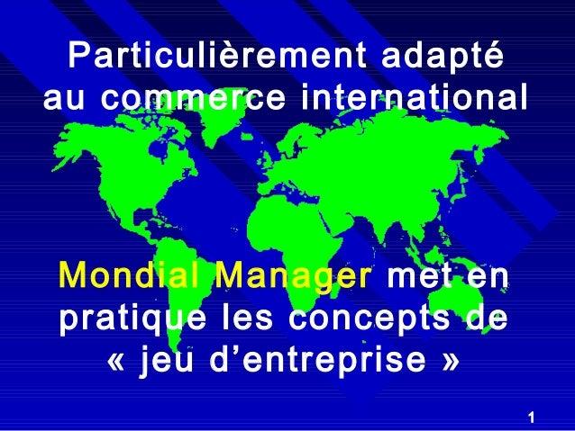 Particulièrement adapté  au commerce international  1  Mondial Manager met en  pratique les concepts de  « jeu d'entrepris...