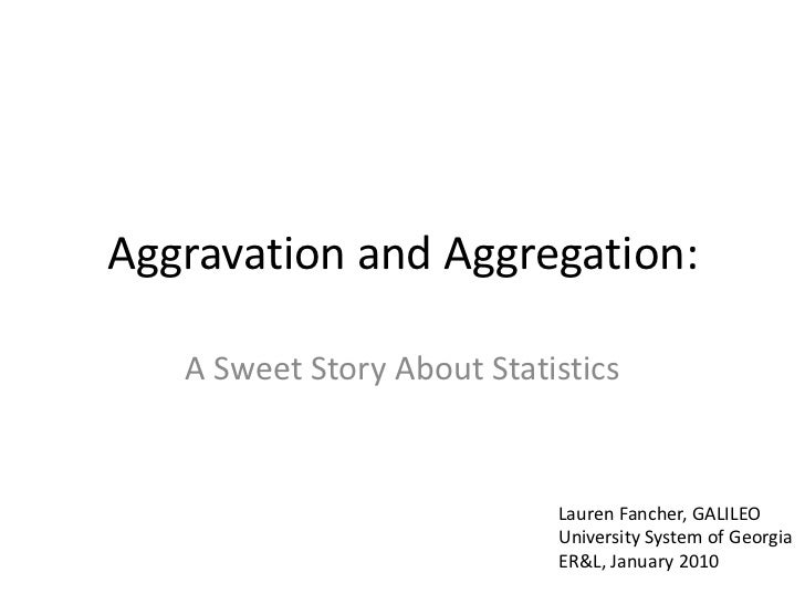 Aggravation and Aggregation:   A Sweet Story About Statistics                            Lauren Fancher, GALILEO          ...