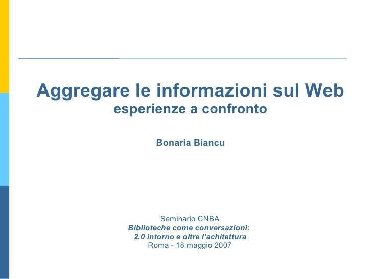 Aggregare le informazioni sul Web esperienze a confronto Bonaria Biancu Seminario CNBA Biblioteche come conversazioni:  2....