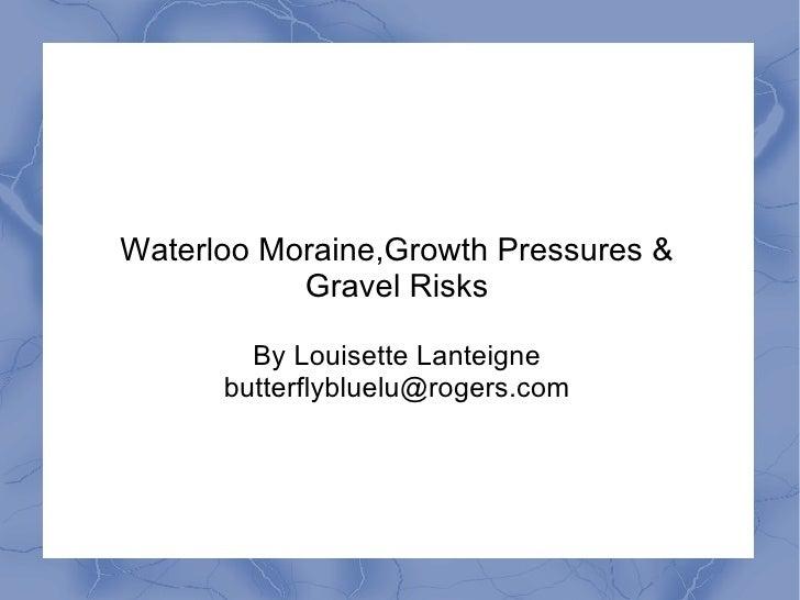 Waterloo Moraine,Growth Pressures &           Gravel Risks        By Louisette Lanteigne      butterflybluelu@rogers.com